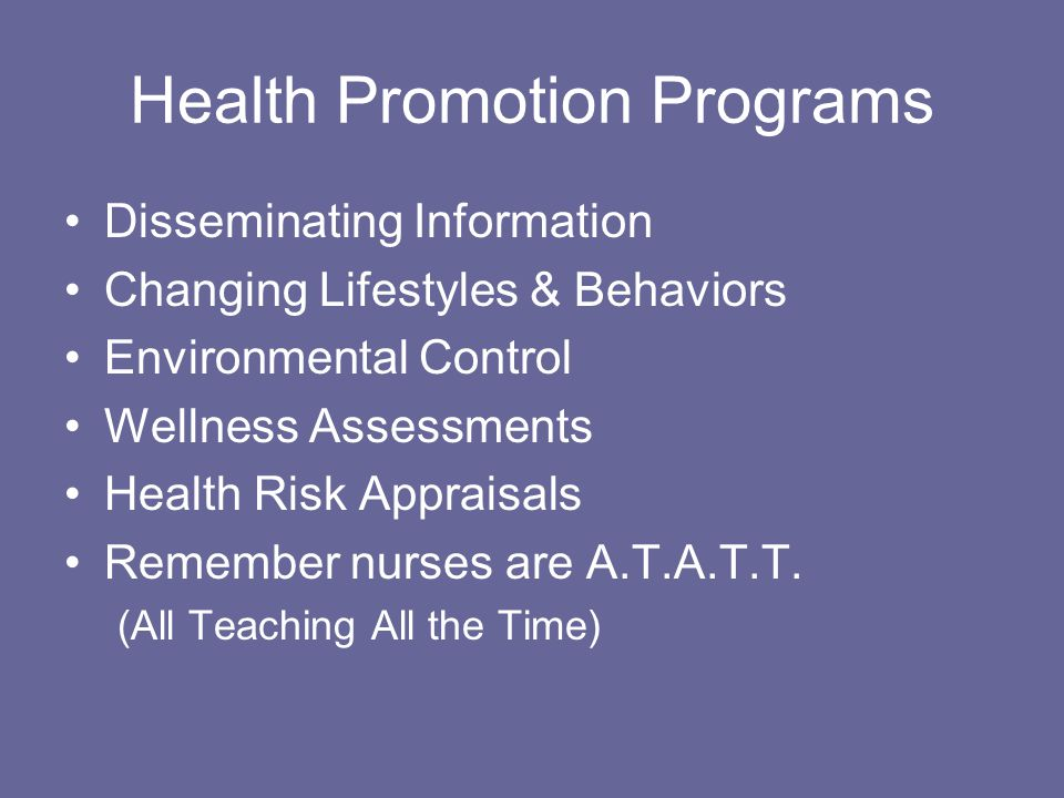 Health Promotion Programs Disseminating Information Changing Lifestyles & Behaviors Environmental Control Wellness Assessments Health Risk Appraisals Remember nurses are A.T.A.T.T.