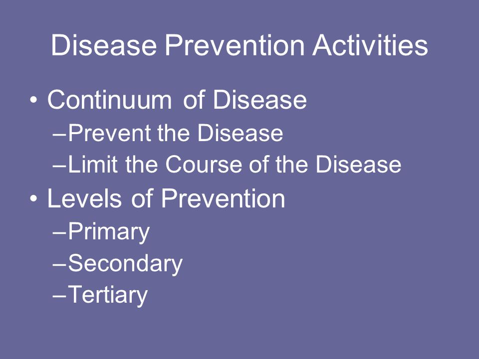 Disease Prevention Activities Continuum of Disease –Prevent the Disease –Limit the Course of the Disease Levels of Prevention –Primary –Secondary –Tertiary