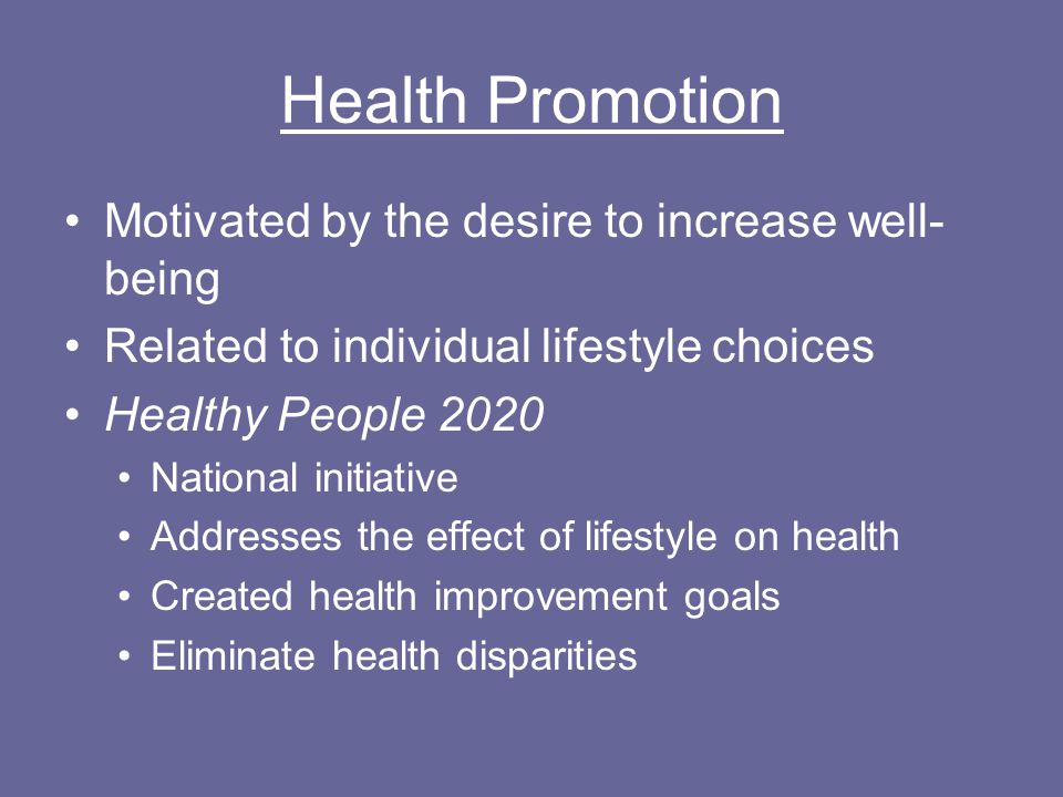 Health Promotion Motivated by the desire to increase well- being Related to individual lifestyle choices Healthy People 2020 National initiative Addresses the effect of lifestyle on health Created health improvement goals Eliminate health disparities
