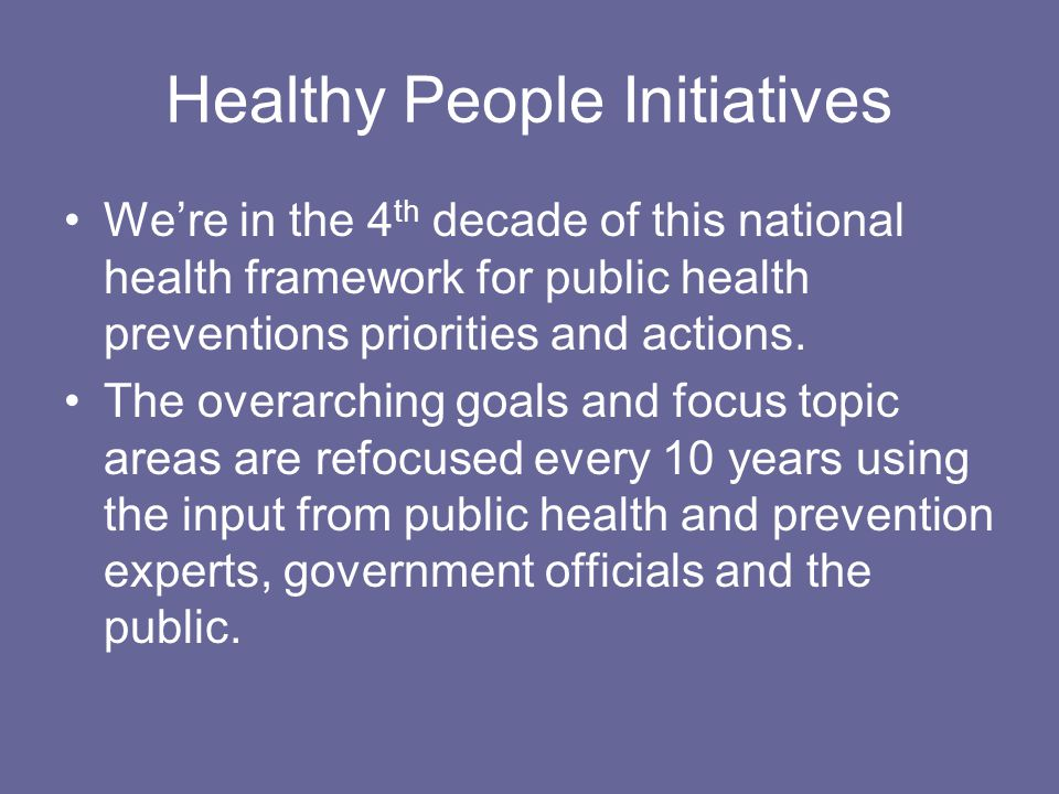 Healthy People Initiatives We're in the 4 th decade of this national health framework for public health preventions priorities and actions.