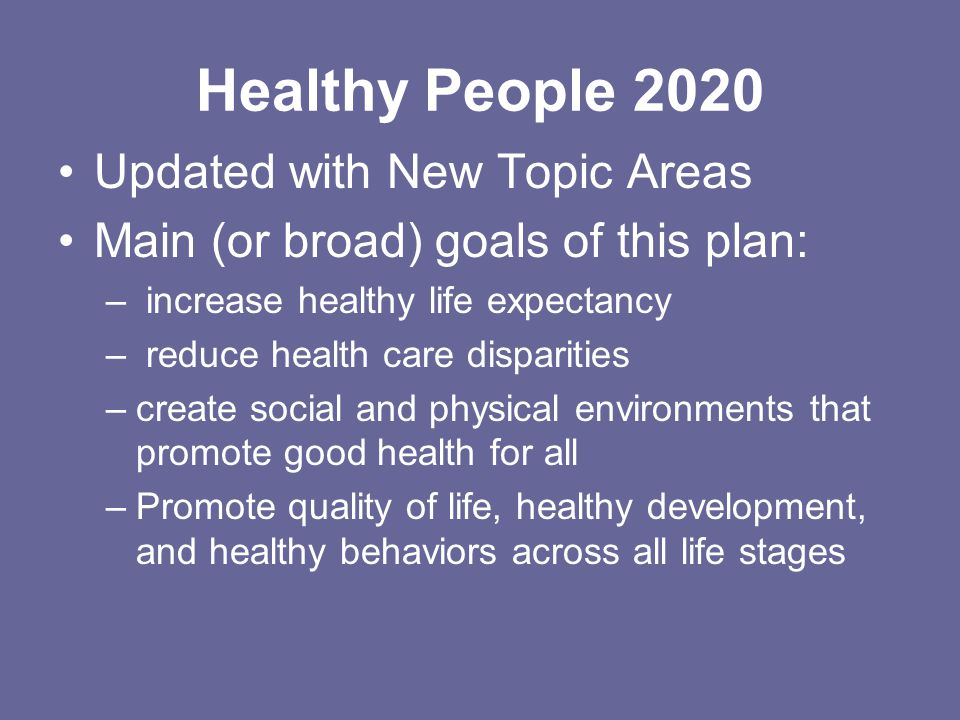 Healthy People 2020 Updated with New Topic Areas Main (or broad) goals of this plan: – increase healthy life expectancy – reduce health care disparities –create social and physical environments that promote good health for all –Promote quality of life, healthy development, and healthy behaviors across all life stages