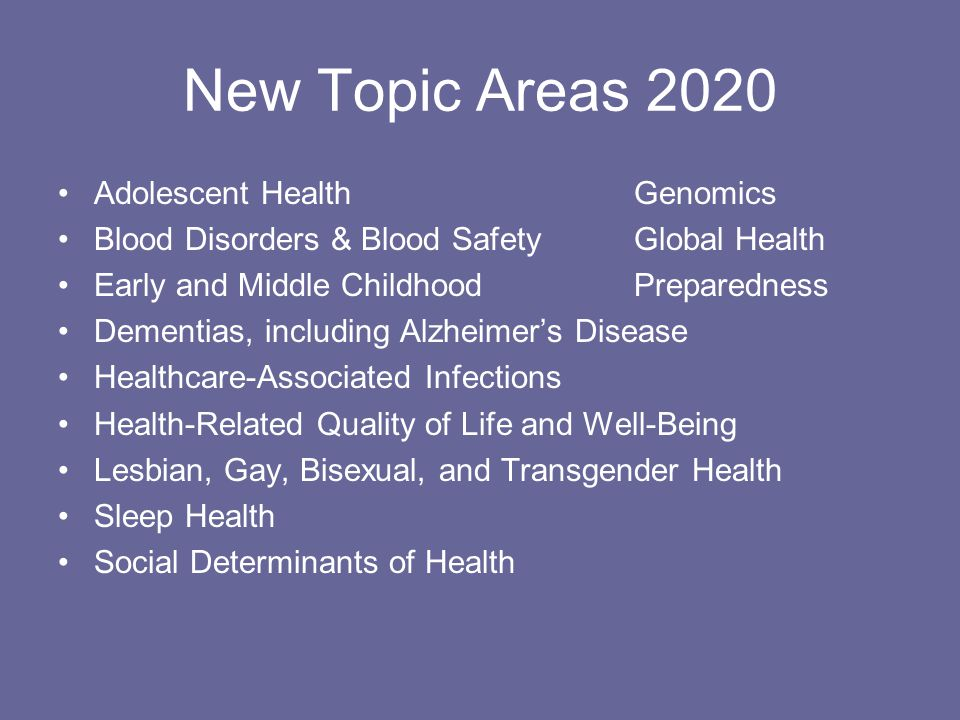 New Topic Areas 2020 Adolescent HealthGenomics Blood Disorders & Blood SafetyGlobal Health Early and Middle ChildhoodPreparedness Dementias, including Alzheimer's Disease Healthcare-Associated Infections Health-Related Quality of Life and Well-Being Lesbian, Gay, Bisexual, and Transgender Health Sleep Health Social Determinants of Health