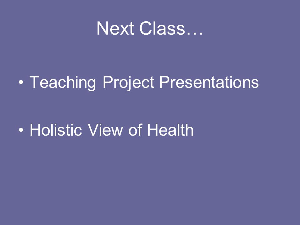 Next Class… Teaching Project Presentations Holistic View of Health