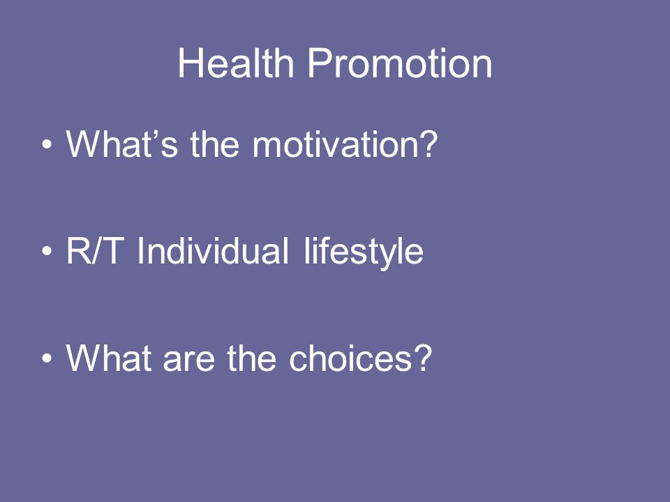 Health Promotion What's the motivation R/T Individual lifestyle What are the choices