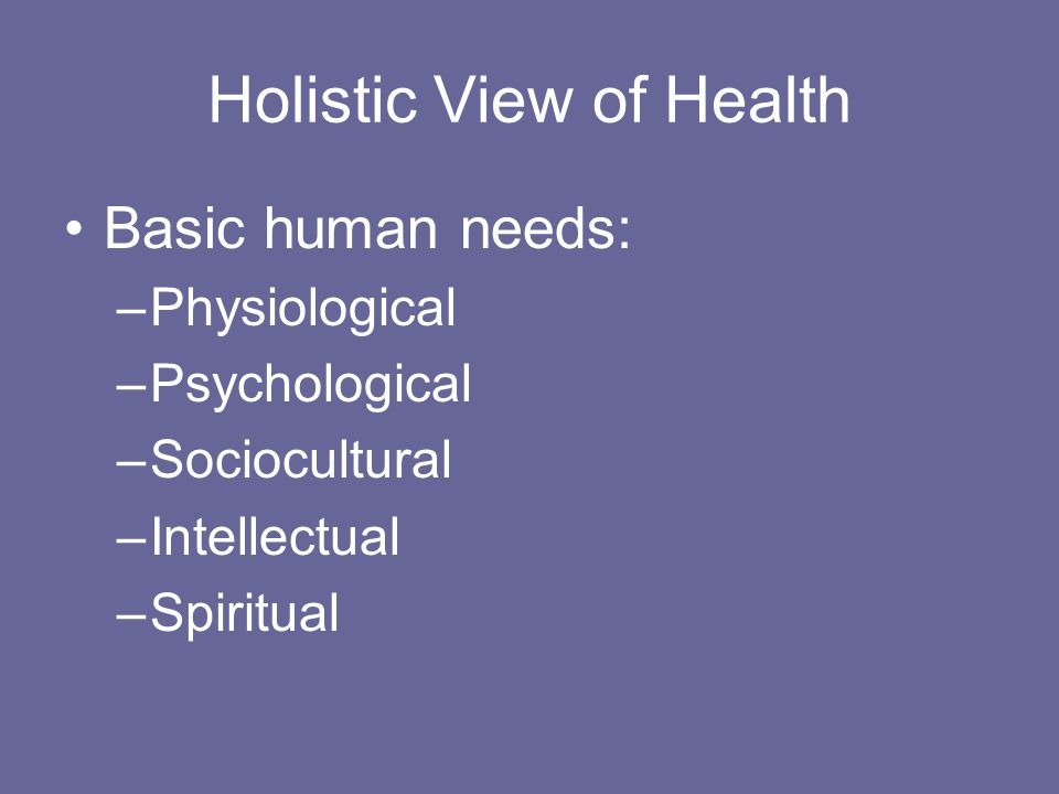 Holistic View of Health Basic human needs: –Physiological –Psychological –Sociocultural –Intellectual –Spiritual