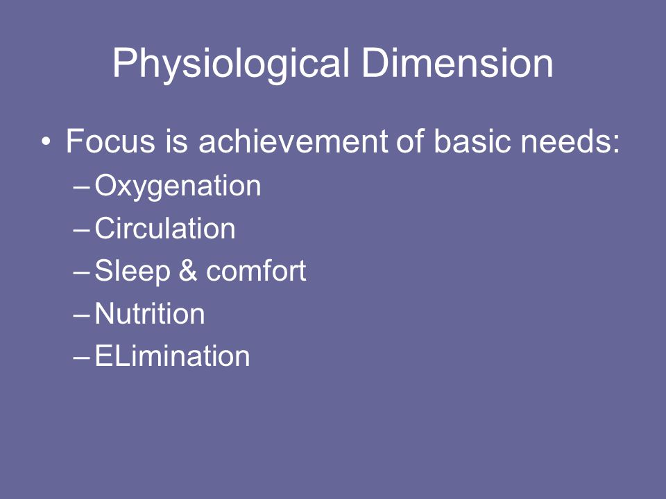 Physiological Dimension Focus is achievement of basic needs: –Oxygenation –Circulation –Sleep & comfort –Nutrition –ELimination