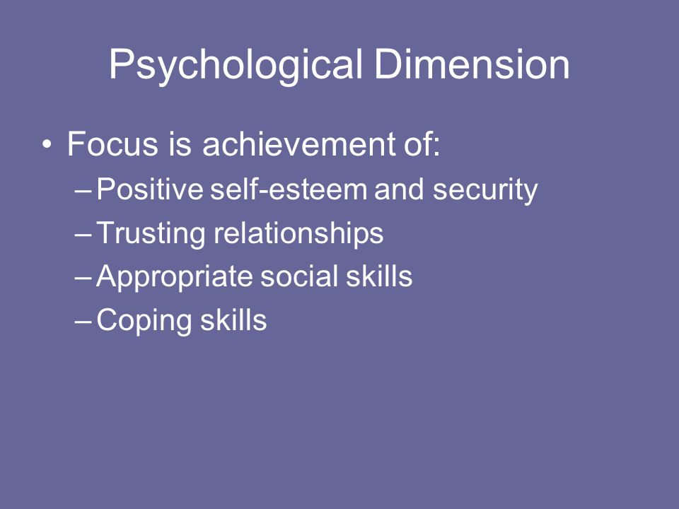 Psychological Dimension Focus is achievement of: –Positive self-esteem and security –Trusting relationships –Appropriate social skills –Coping skills