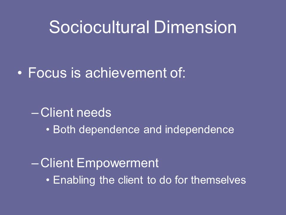Sociocultural Dimension Focus is achievement of: –Client needs Both dependence and independence –Client Empowerment Enabling the client to do for themselves