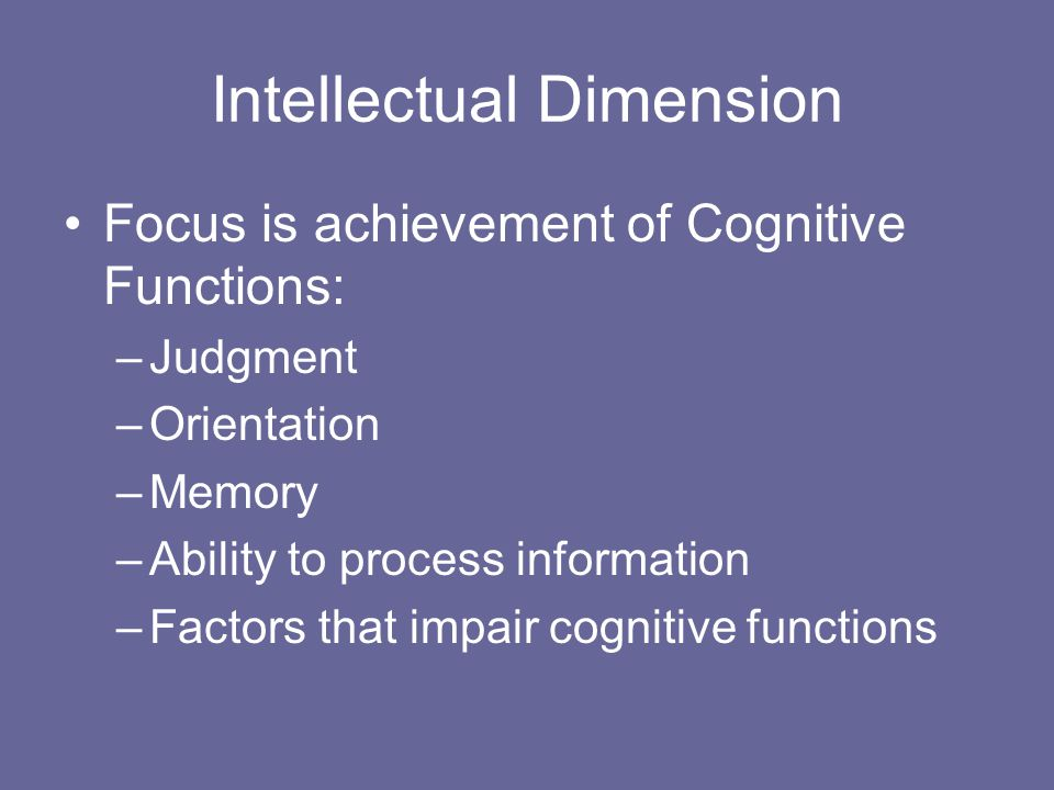 Intellectual Dimension Focus is achievement of Cognitive Functions: –Judgment –Orientation –Memory –Ability to process information –Factors that impair cognitive functions