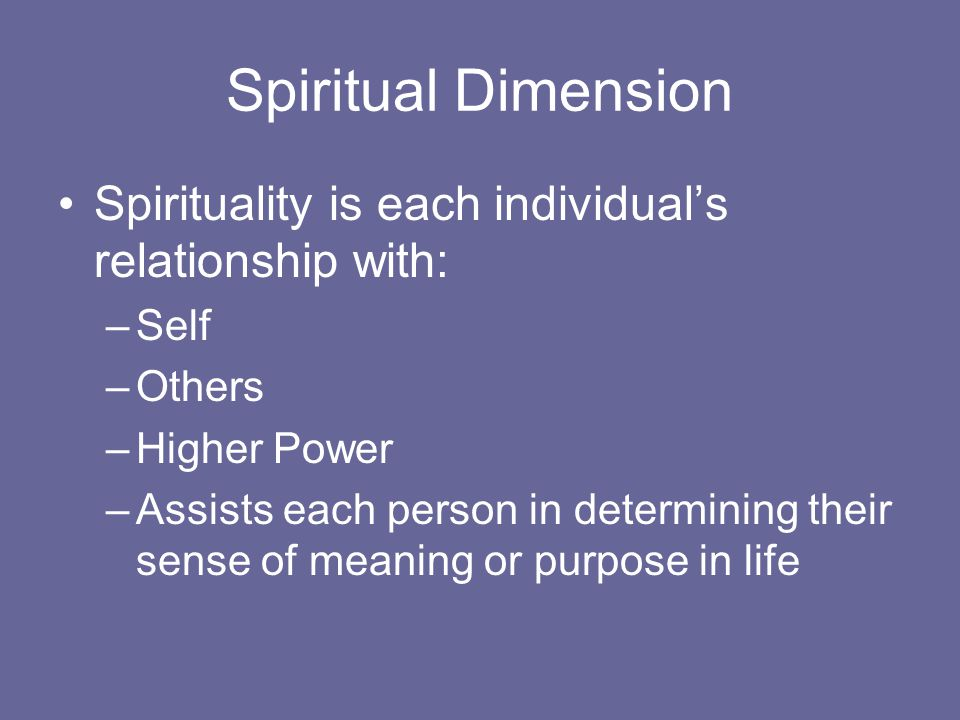 Spiritual Dimension Spirituality is each individual's relationship with: –Self –Others –Higher Power –Assists each person in determining their sense of meaning or purpose in life