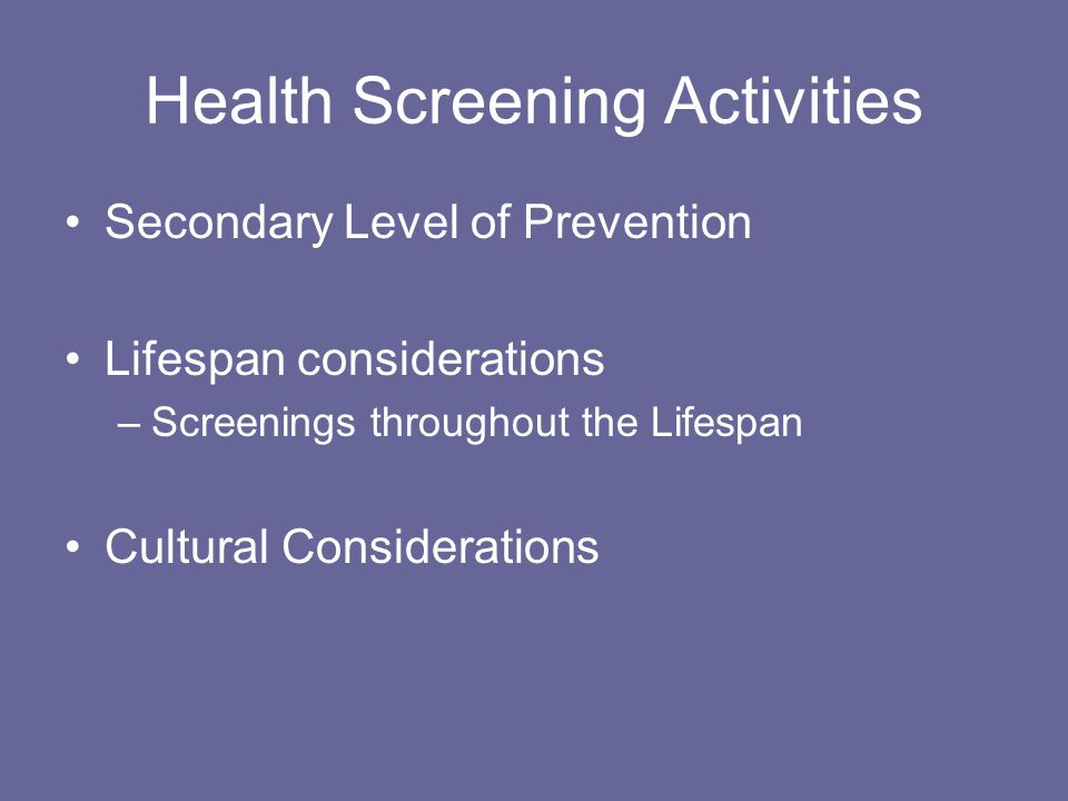 Health Screening Activities Secondary Level of Prevention Lifespan considerations –Screenings throughout the Lifespan Cultural Considerations