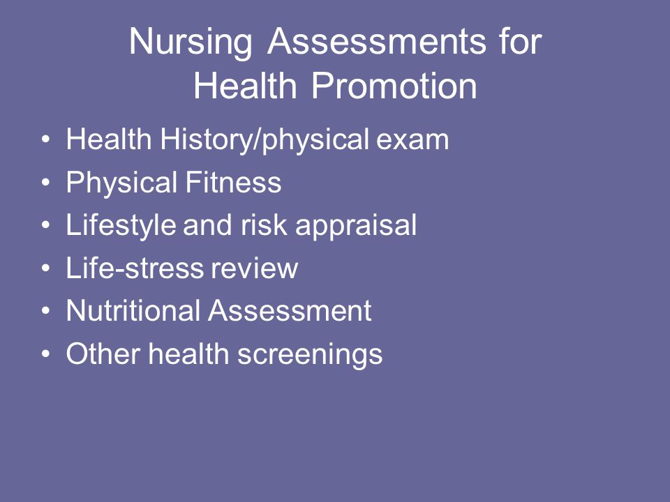 Nursing Assessments for Health Promotion Health History/physical exam Physical Fitness Lifestyle and risk appraisal Life-stress review Nutritional Assessment Other health screenings