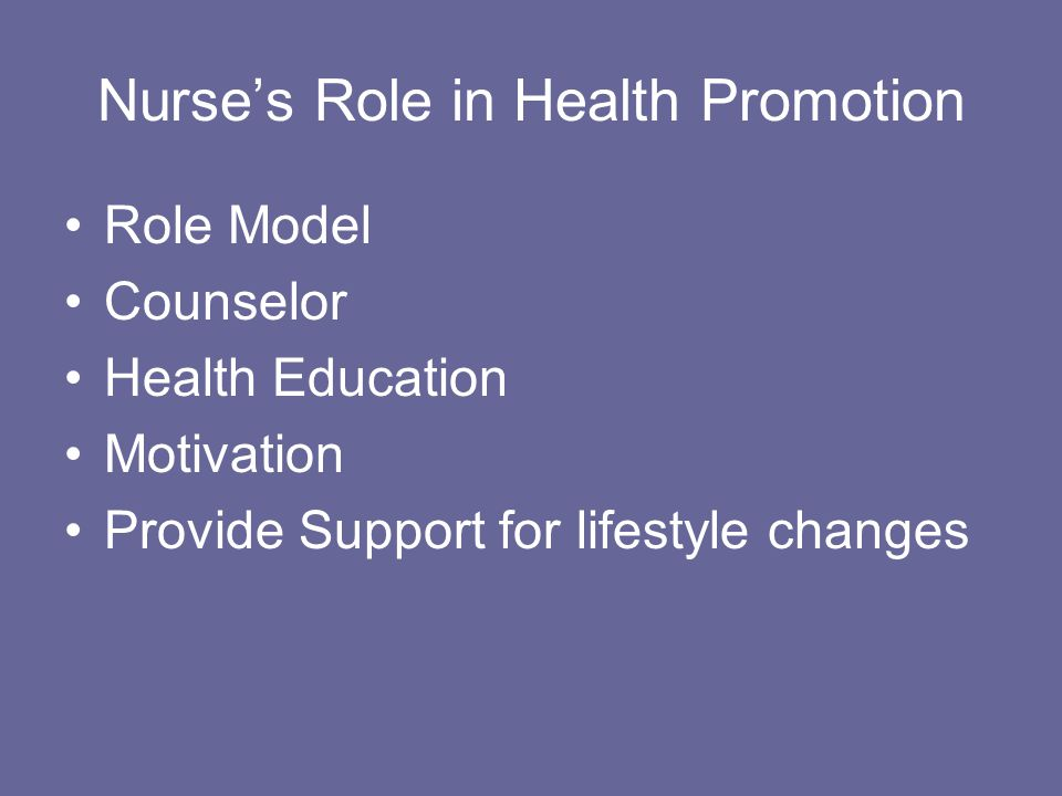 Nurse's Role in Health Promotion Role Model Counselor Health Education Motivation Provide Support for lifestyle changes