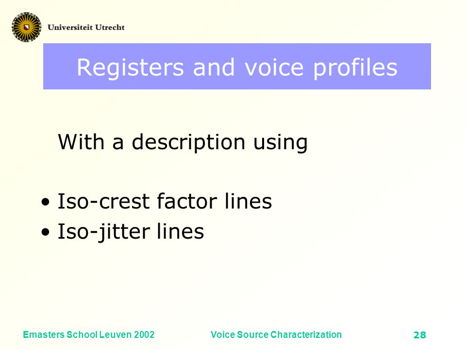 Emasters School Leuven 2002Voice Source Characterization27 Fundamental frequency (Hz) Vocal Intensity (dB SPL) Chest voice and Head voice chest head