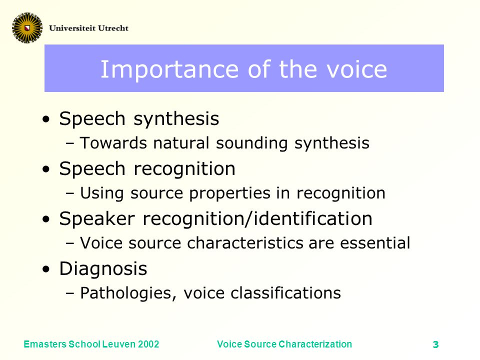 Emasters School Leuven 2002Voice Source Characterization2 Voice research To describe and model the properties of the vocal sound source from view points of: –Physiology –Acoustics –Perception