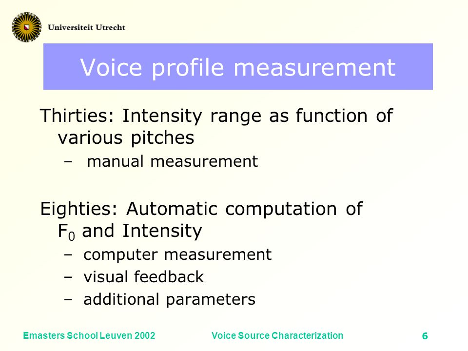 Emasters School Leuven 2002Voice Source Characterization5 Focus in this presentation How do acoustic voice source characteristics vary as a function of F 0 and vocal intensity