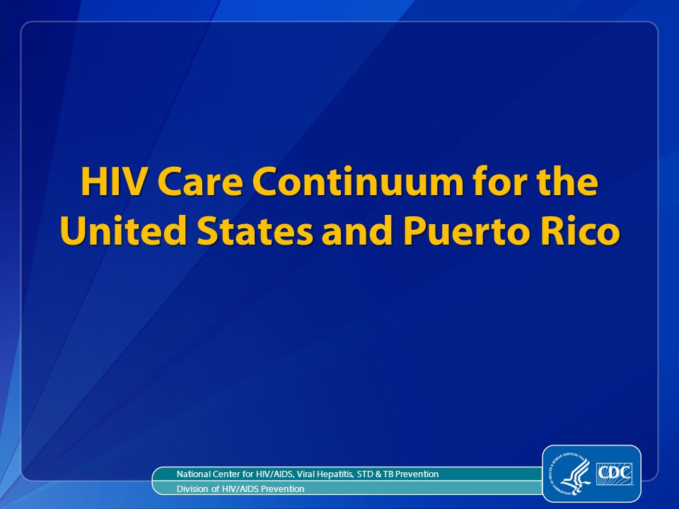 HIV Care Continuum for the United States and Puerto Rico National Center for HIV/AIDS, Viral Hepatitis, STD & TB Prevention Division of HIV/AIDS Prevention