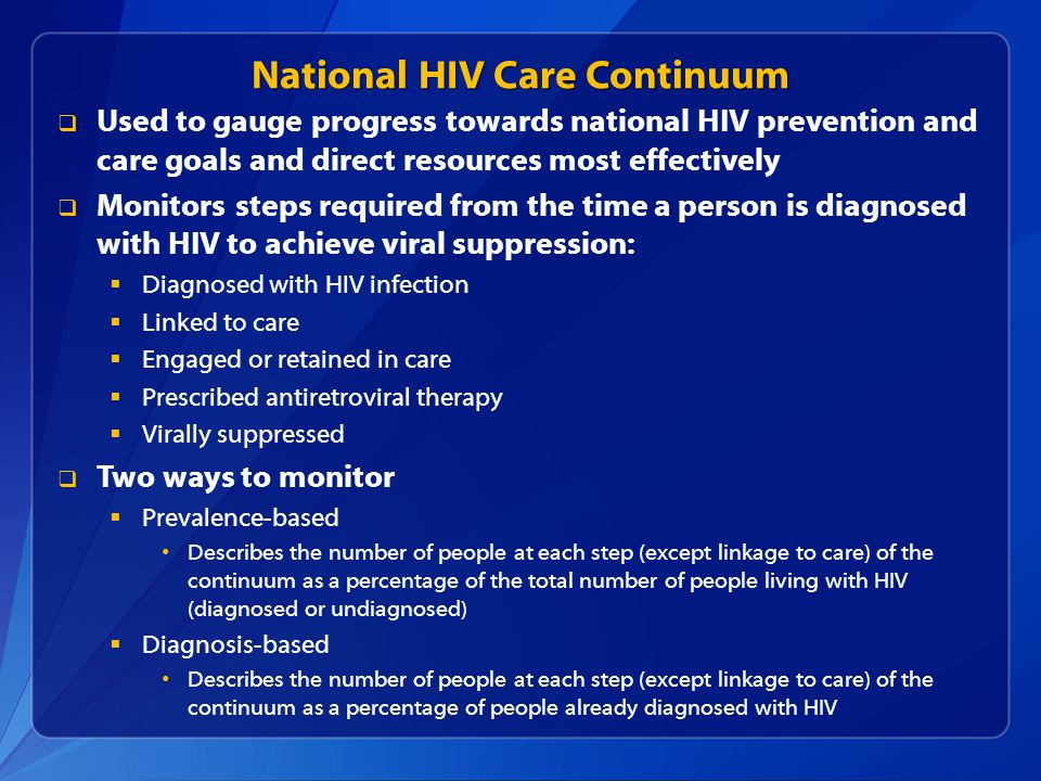National HIV Care Continuum  Used to gauge progress towards national HIV prevention and care goals and direct resources most effectively  Monitors steps required from the time a person is diagnosed with HIV to achieve viral suppression:  Diagnosed with HIV infection  Linked to care  Engaged or retained in care  Prescribed antiretroviral therapy  Virally suppressed  Two ways to monitor  Prevalence-based Describes the number of people at each step (except linkage to care) of the continuum as a percentage of the total number of people living with HIV (diagnosed or undiagnosed)  Diagnosis-based Describes the number of people at each step (except linkage to care) of the continuum as a percentage of people already diagnosed with HIV