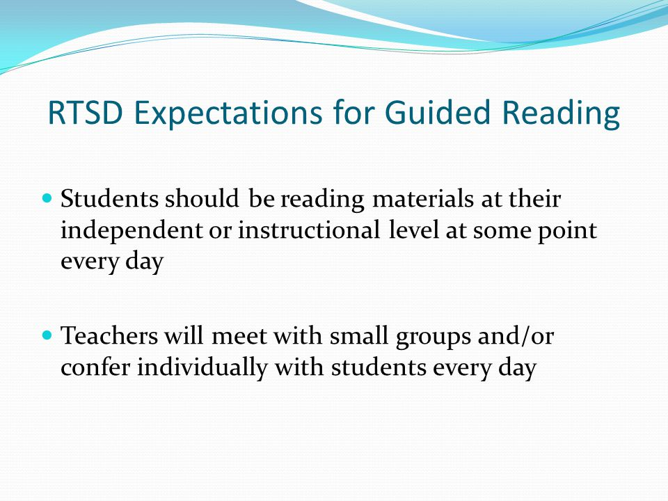 RTSD Expectations for Guided Reading Students should be reading materials at their independent or instructional level at some point every day Teachers will meet with small groups and/or confer individually with students every day
