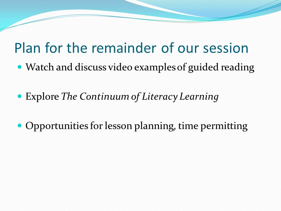 Plan for the remainder of our session Watch and discuss video examples of guided reading Explore The Continuum of Literacy Learning Opportunities for lesson planning, time permitting