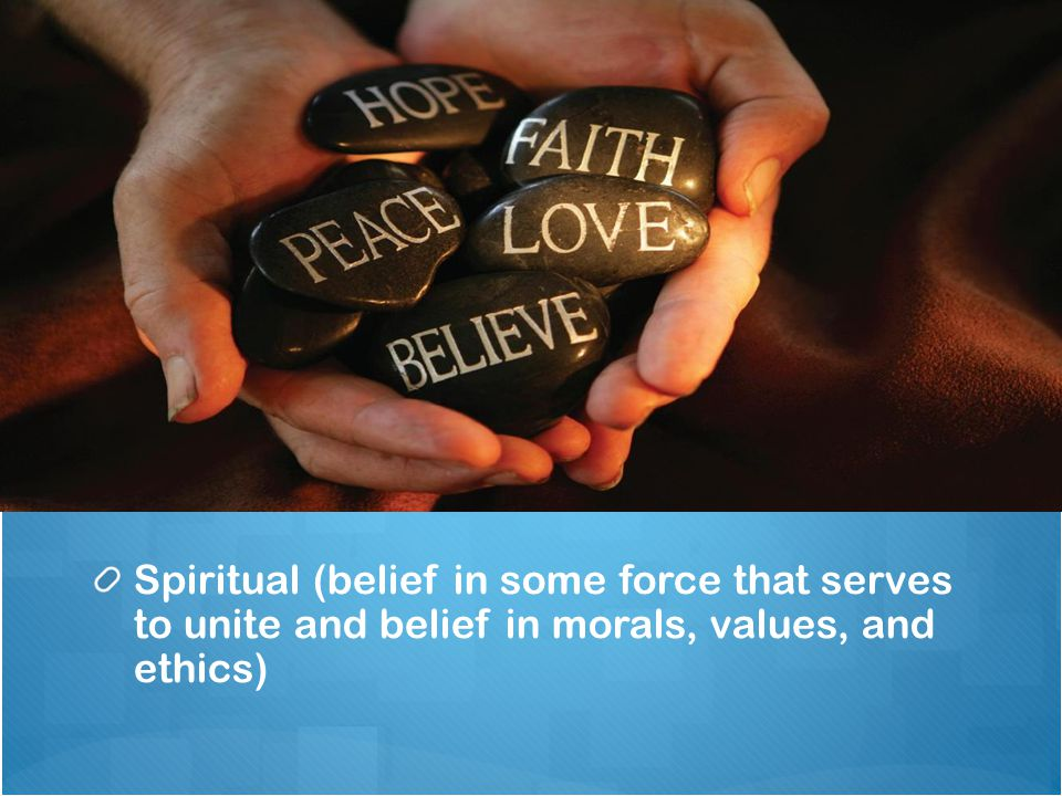 Spiritual (belief in some force that serves to unite and belief in morals, values, and ethics)