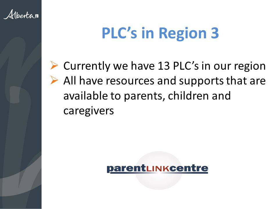 PLC's in Region 3  Currently we have 13 PLC's in our region  All have resources and supports that are available to parents, children and caregivers