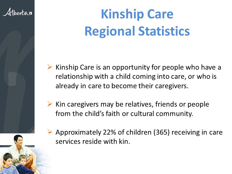 Kinship Care Regional Statistics  Kinship Care is an opportunity for people who have a relationship with a child coming into care, or who is already in care to become their caregivers.