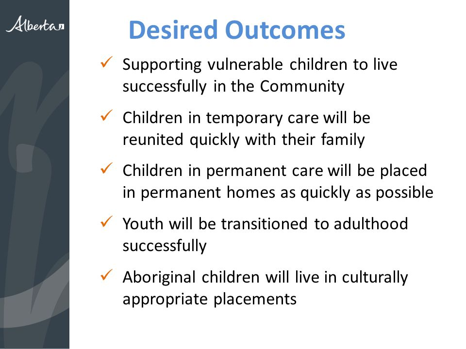 Desired Outcomes Supporting vulnerable children to live successfully in the Community Children in temporary care will be reunited quickly with their family Children in permanent care will be placed in permanent homes as quickly as possible Youth will be transitioned to adulthood successfully Aboriginal children will live in culturally appropriate placements