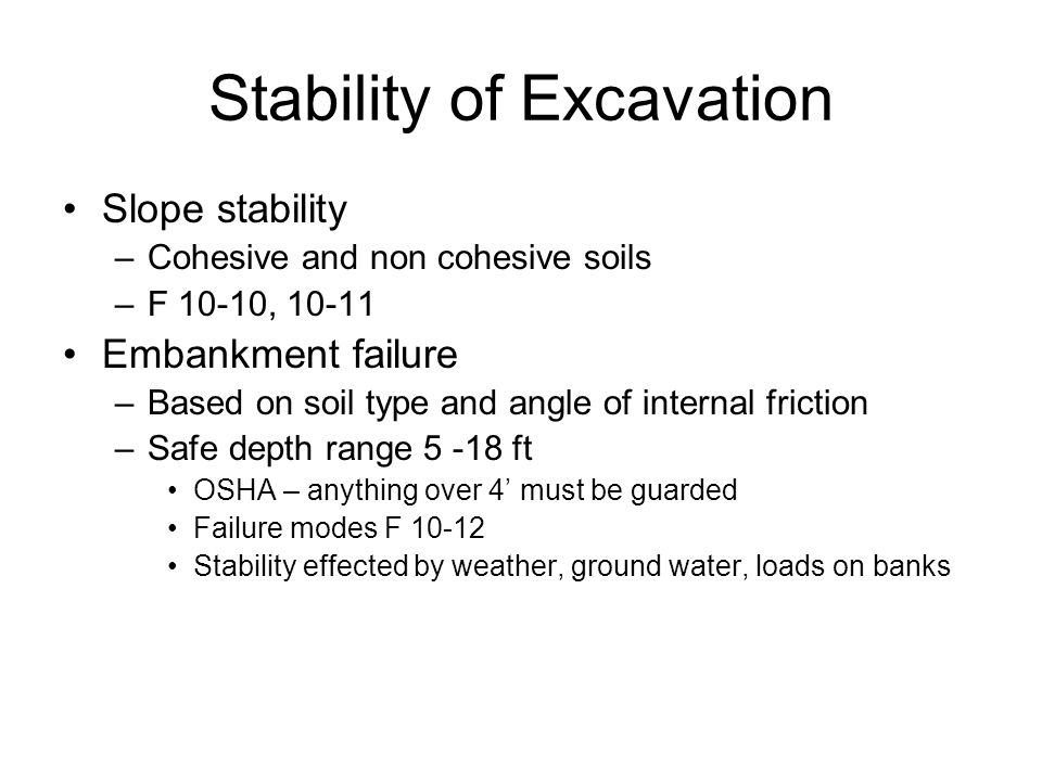 Stability of Excavation Slope stability –Cohesive and non cohesive soils –F 10-10, Embankment failure –Based on soil type and angle of internal friction –Safe depth range ft OSHA – anything over 4' must be guarded Failure modes F Stability effected by weather, ground water, loads on banks