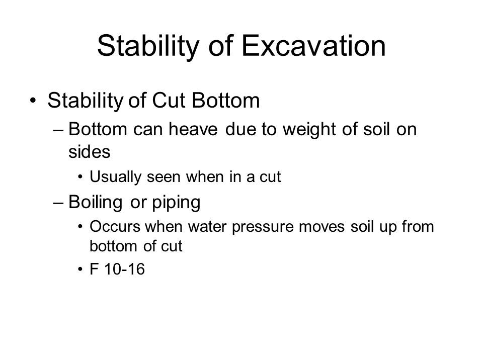 Stability of Excavation Stability of Cut Bottom –Bottom can heave due to weight of soil on sides Usually seen when in a cut –Boiling or piping Occurs when water pressure moves soil up from bottom of cut F 10-16
