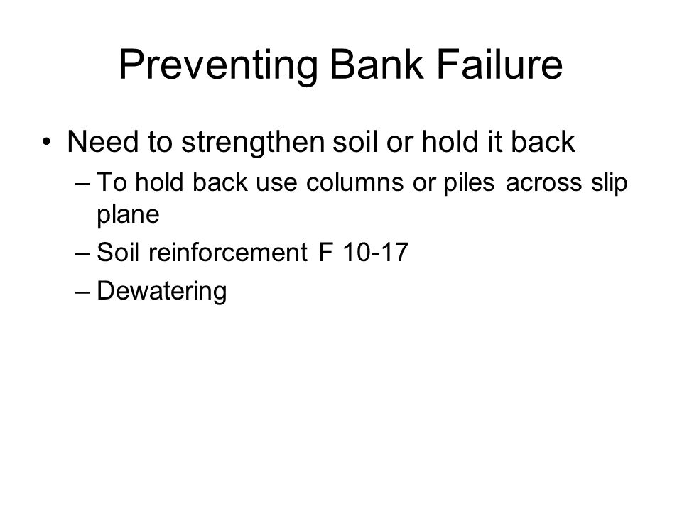 Preventing Bank Failure Need to strengthen soil or hold it back –To hold back use columns or piles across slip plane –Soil reinforcement F –Dewatering