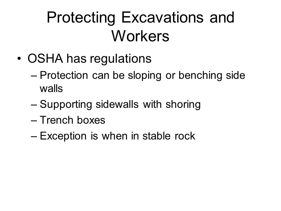 Protecting Excavations and Workers OSHA has regulations –Protection can be sloping or benching side walls –Supporting sidewalls with shoring –Trench boxes –Exception is when in stable rock