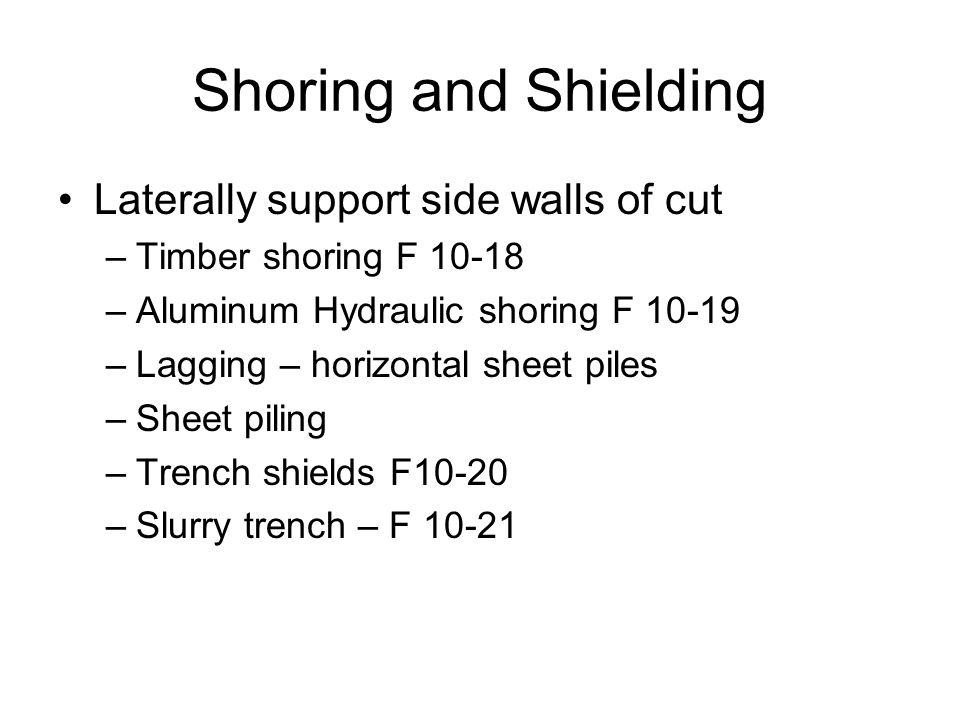 Shoring and Shielding Laterally support side walls of cut –Timber shoring F –Aluminum Hydraulic shoring F –Lagging – horizontal sheet piles –Sheet piling –Trench shields F10-20 –Slurry trench – F 10-21