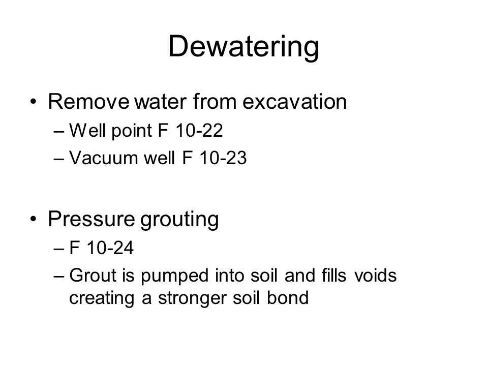 Dewatering Remove water from excavation –Well point F –Vacuum well F Pressure grouting –F –Grout is pumped into soil and fills voids creating a stronger soil bond
