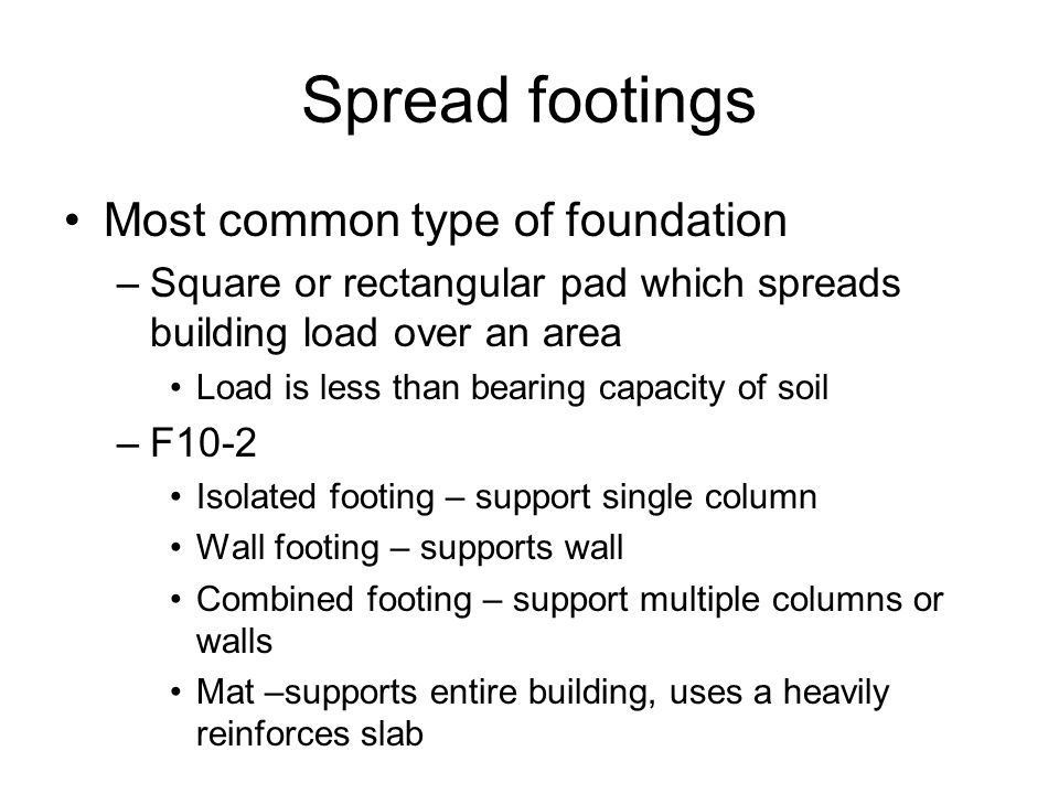 Spread footings Most common type of foundation –Square or rectangular pad which spreads building load over an area Load is less than bearing capacity of soil –F10-2 Isolated footing – support single column Wall footing – supports wall Combined footing – support multiple columns or walls Mat –supports entire building, uses a heavily reinforces slab