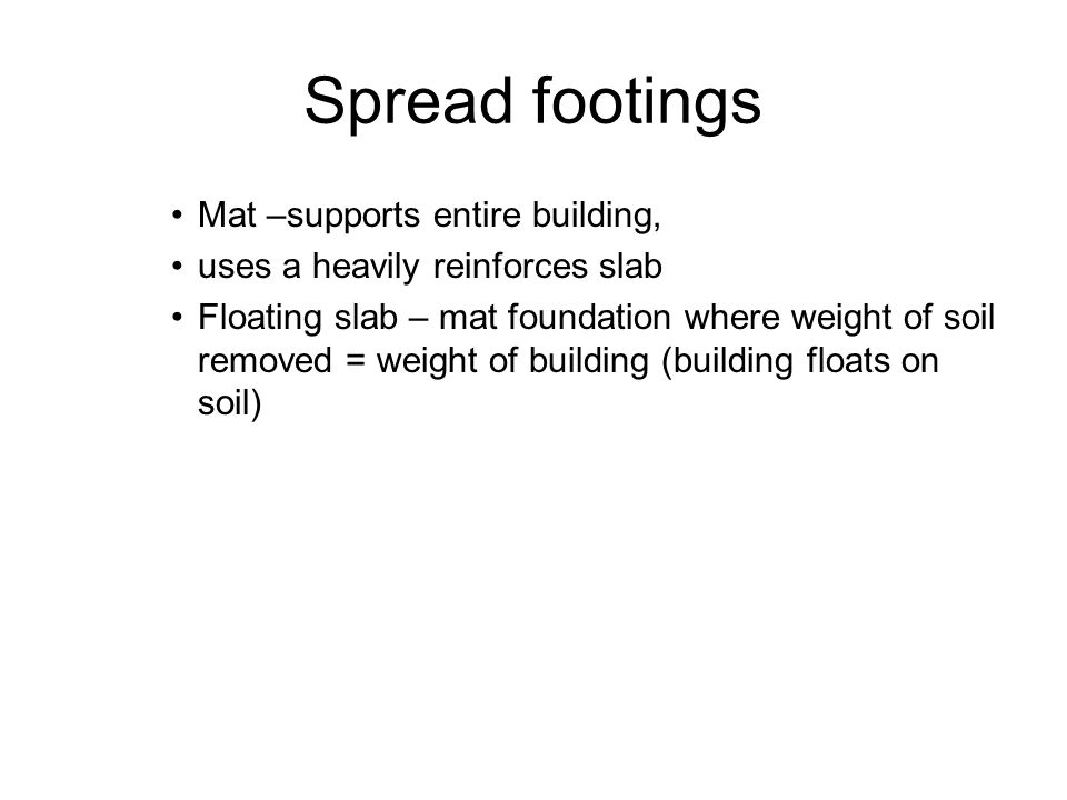 Spread footings Mat –supports entire building, uses a heavily reinforces slab Floating slab – mat foundation where weight of soil removed = weight of building (building floats on soil)