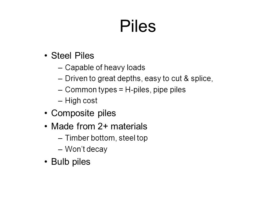 Piles Steel Piles –Capable of heavy loads –Driven to great depths, easy to cut & splice, –Common types = H-piles, pipe piles –High cost Composite piles Made from 2+ materials –Timber bottom, steel top –Won't decay Bulb piles