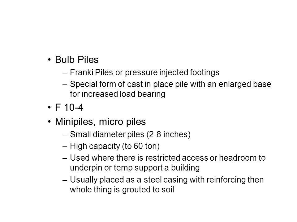 Bulb Piles –Franki Piles or pressure injected footings –Special form of cast in place pile with an enlarged base for increased load bearing F 10-4 Minipiles, micro piles –Small diameter piles (2-8 inches) –High capacity (to 60 ton) –Used where there is restricted access or headroom to underpin or temp support a building –Usually placed as a steel casing with reinforcing then whole thing is grouted to soil