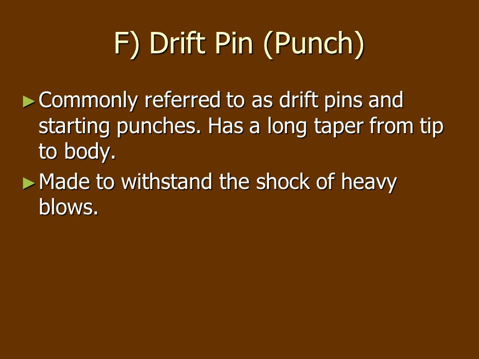 F) Drift Pin (Punch) ► Commonly referred to as drift pins and starting punches.