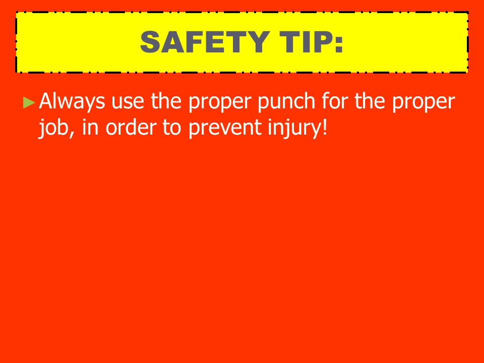 SAFETY TIP: ► ► Always use the proper punch for the proper job, in order to prevent injury!