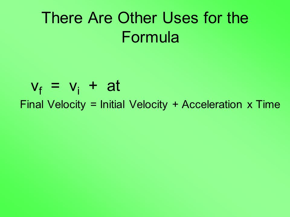 There Are Other Uses for the Formula v f = v i + at Final Velocity = Initial Velocity + Acceleration x Time