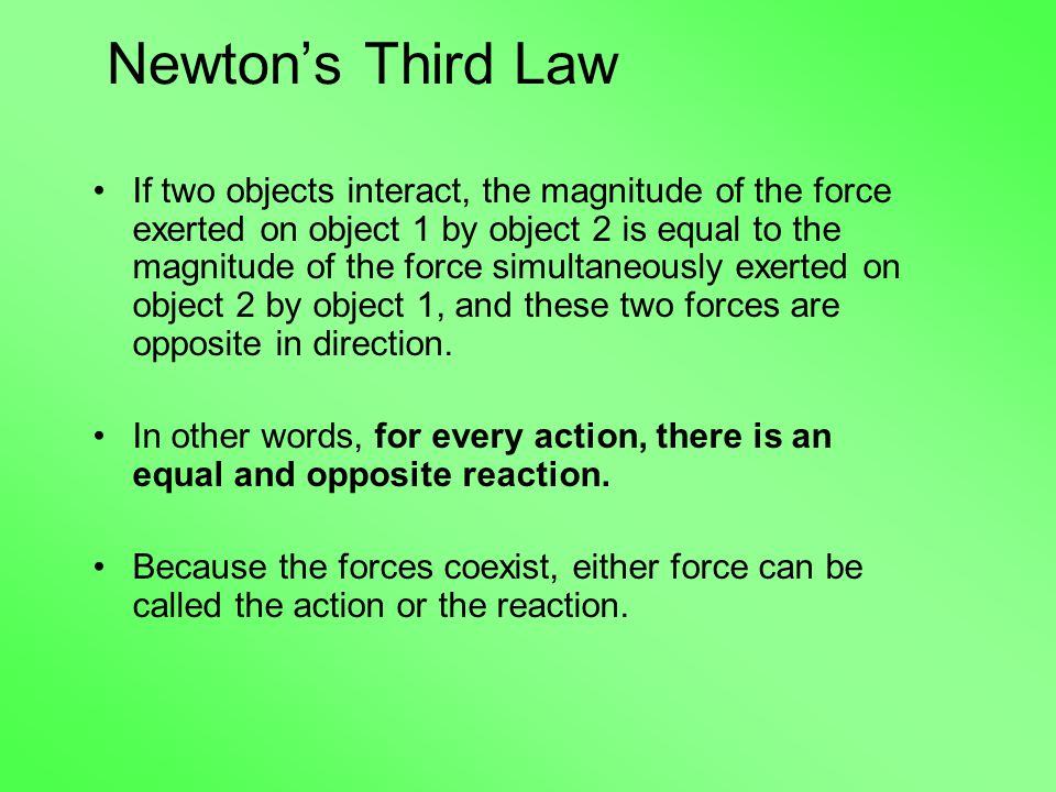 Newton's Third Law If two objects interact, the magnitude of the force exerted on object 1 by object 2 is equal to the magnitude of the force simultaneously exerted on object 2 by object 1, and these two forces are opposite in direction.