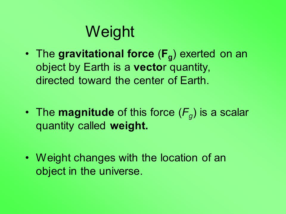Weight The gravitational force (F g ) exerted on an object by Earth is a vector quantity, directed toward the center of Earth.