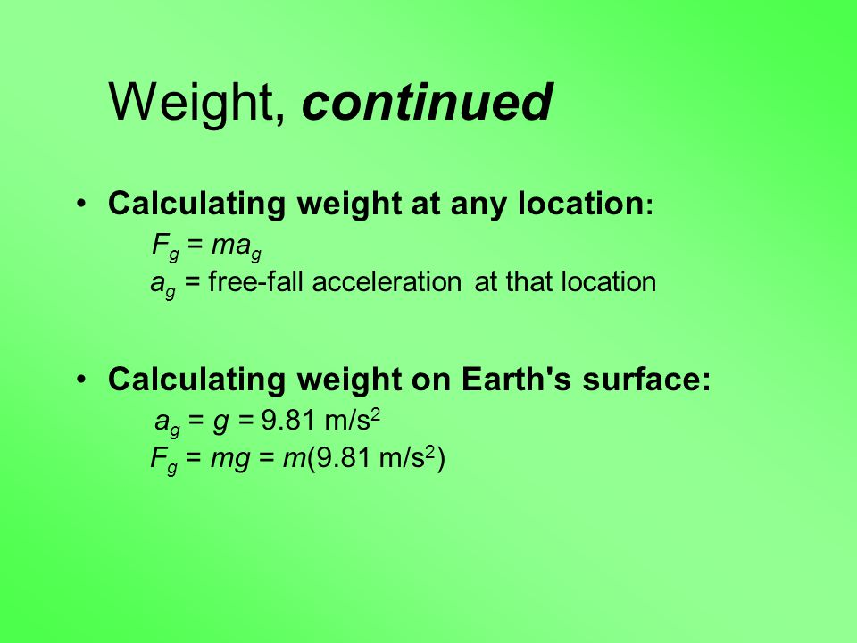 Weight, continued Calculating weight at any location : F g = ma g a g = free-fall acceleration at that location Calculating weight on Earth s surface: a g = g = 9.81 m/s 2 F g = mg = m(9.81 m/s 2 )