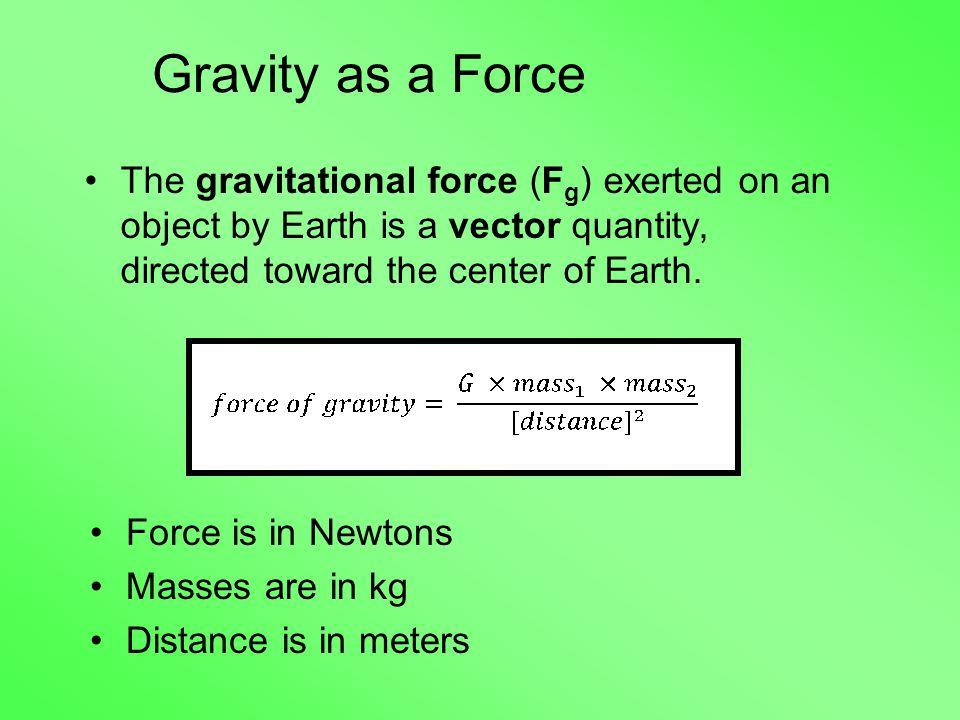 Gravity as a Force The gravitational force (F g ) exerted on an object by Earth is a vector quantity, directed toward the center of Earth.