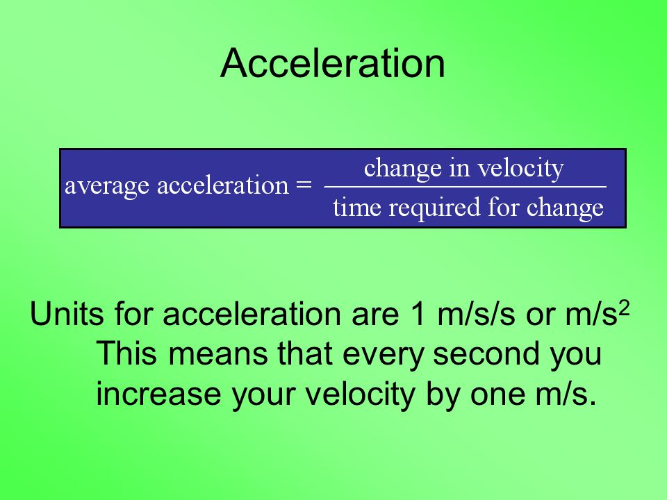 Acceleration Units for acceleration are 1 m/s/s or m/s 2 This means that every second you increase your velocity by one m/s.