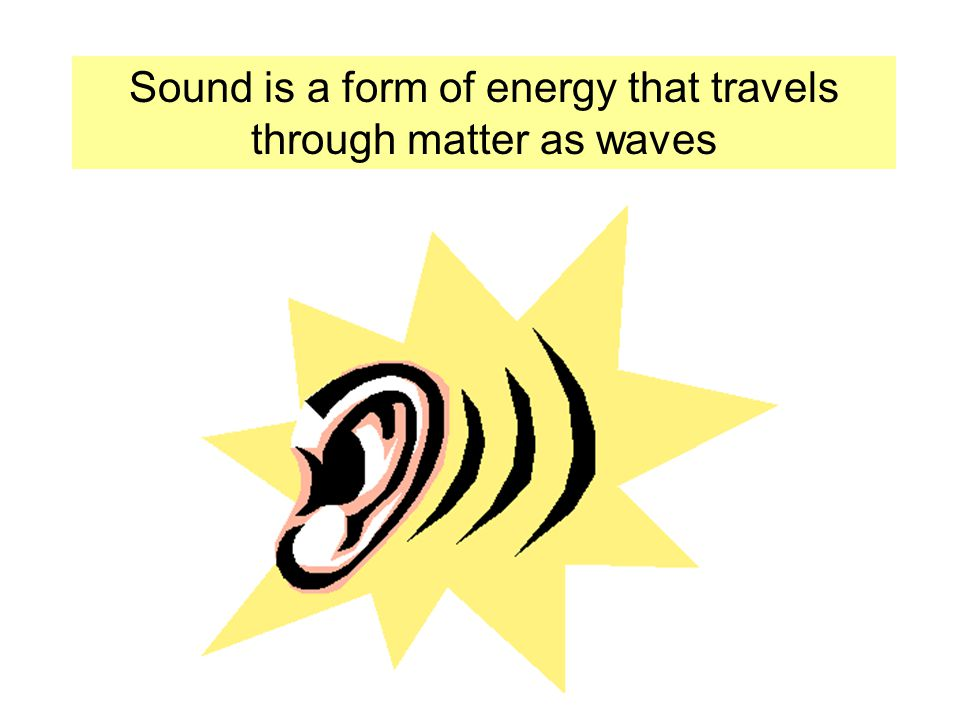 Sound is a form of energy that travels through matter as waves