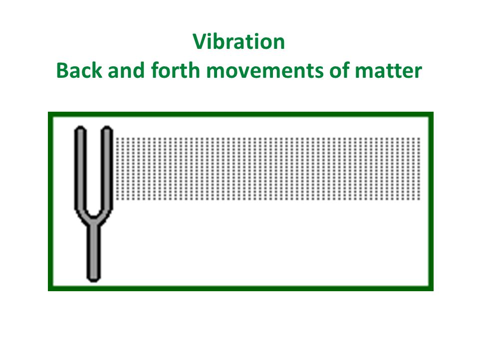 Vibration Back and forth movements of matter