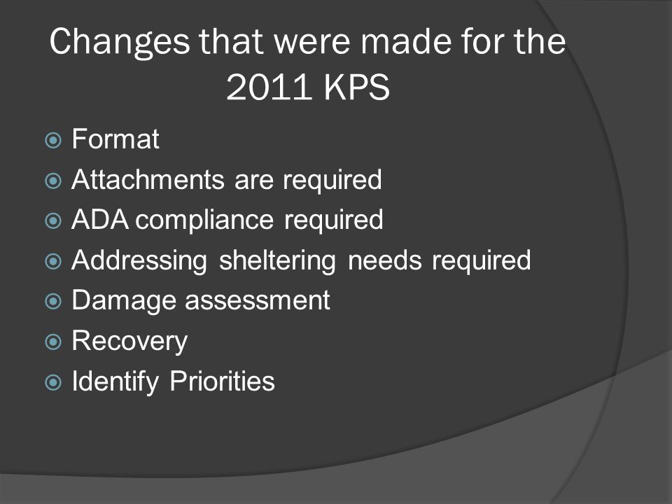 Changes that were made for the 2011 KPS  Format  Attachments are required  ADA compliance required  Addressing sheltering needs required  Damage assessment  Recovery  Identify Priorities
