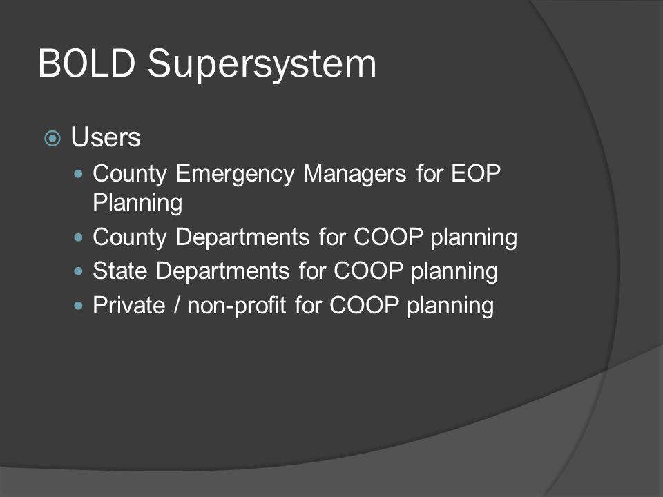 BOLD Supersystem  Users County Emergency Managers for EOP Planning County Departments for COOP planning State Departments for COOP planning Private / non-profit for COOP planning